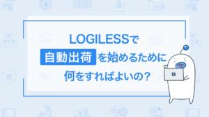 LOGILESSで自動出荷を始めるためには何をすればいいか