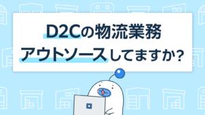 D2Cの物流業務アウトソースしてますか?
